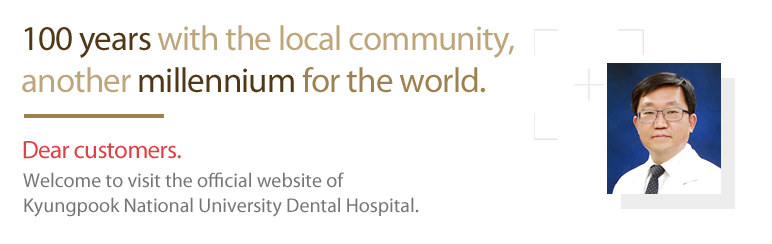 100 years with the local community, another millennium for the world.Dear customers.Welcome to visit the official website of Kyungpook National University Dental clinic center.
